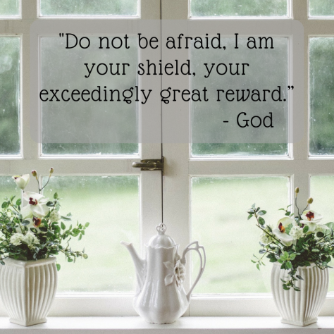 """Fear not, Abram, I am your shield; your reward shall be very great."""
